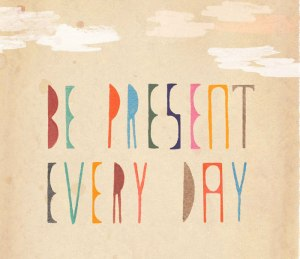 be-present-every-day